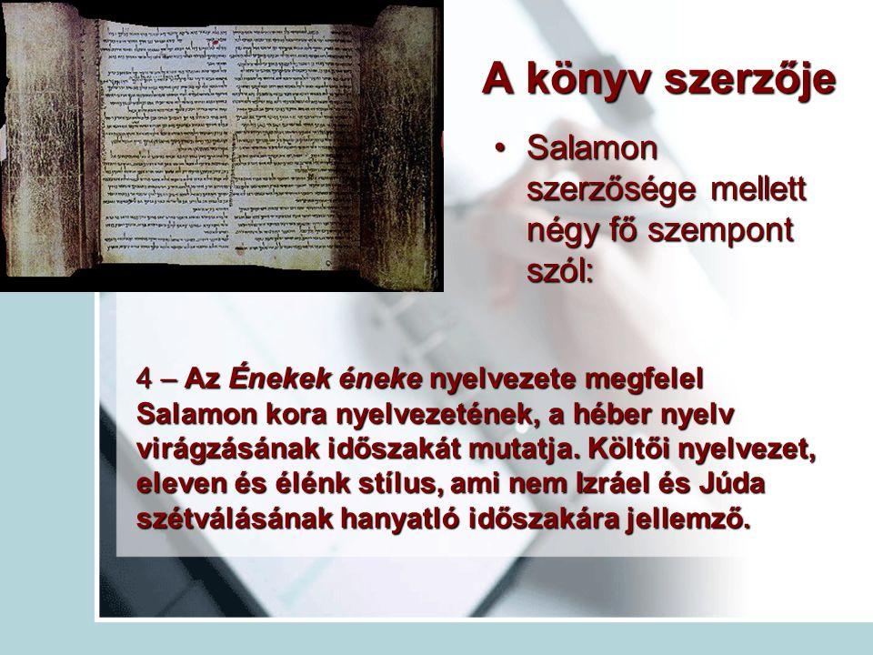 A könyv szerzője Salamon szerzősége mellett négy fő szempont szól:Salamon szerzősége mellett négy fő szempont szól: 4 – Az Énekek éneke nyelvezete megfelel Salamon kora nyelvezetének, a héber nyelv virágzásának időszakát mutatja.
