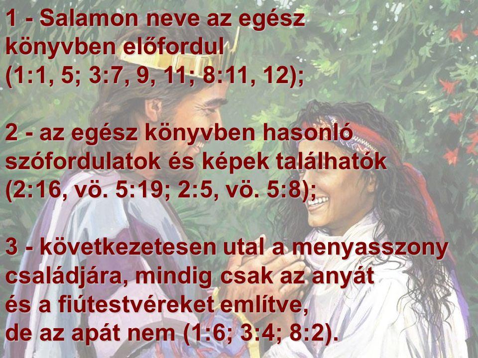 1 - Salamon neve az egész könyvben előfordul (1:1, 5; 3:7, 9, 11; 8:11, 12); 2 - az egész könyvben hasonló szófordulatok és képek találhatók (2:16, vö.