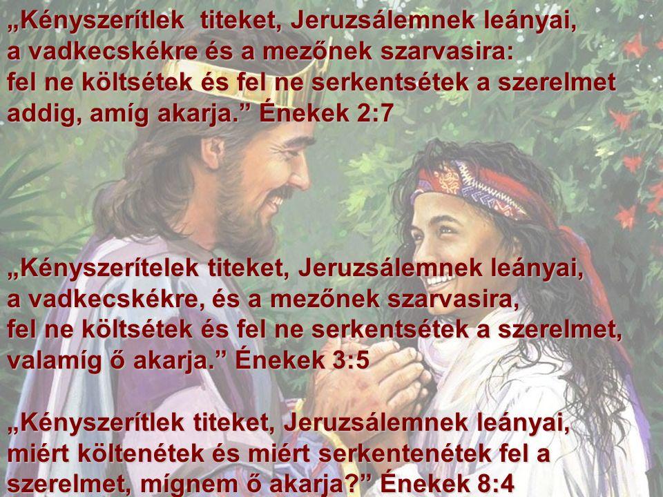 """""""Kényszerítlek titeket, Jeruzsálemnek leányai, a vadkecskékre és a mezőnek szarvasira: fel ne költsétek és fel ne serkentsétek a szerelmet addig, amíg akarja. Énekek 2:7 """"Kényszerítelek titeket, Jeruzsálemnek leányai, a vadkecskékre, és a mezőnek szarvasira, fel ne költsétek és fel ne serkentsétek a szerelmet, valamíg ő akarja. Énekek 3:5 """"Kényszerítlek titeket, Jeruzsálemnek leányai, miért költenétek és miért serkentenétek fel a szerelmet, mígnem ő akarja Énekek 8:4"""