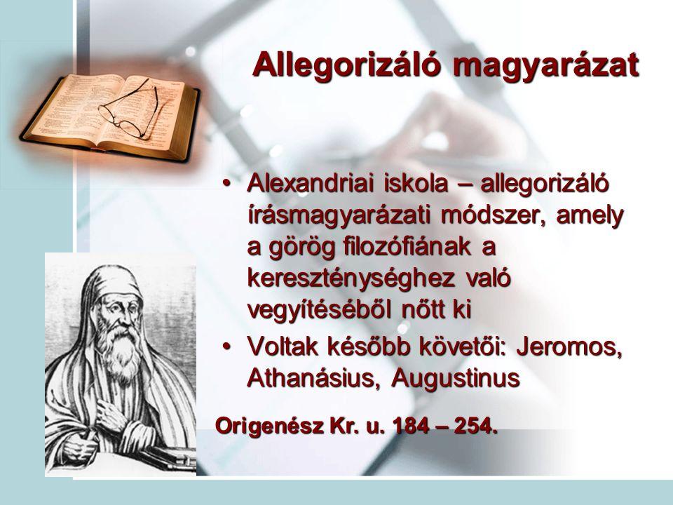 Allegorizáló magyarázat Alexandriai iskola – allegorizáló írásmagyarázati módszer, amely a görög filozófiának a kereszténységhez való vegyítéséből nőtt kiAlexandriai iskola – allegorizáló írásmagyarázati módszer, amely a görög filozófiának a kereszténységhez való vegyítéséből nőtt ki Voltak később követői: Jeromos, Athanásius, AugustinusVoltak később követői: Jeromos, Athanásius, Augustinus Origenész Kr.
