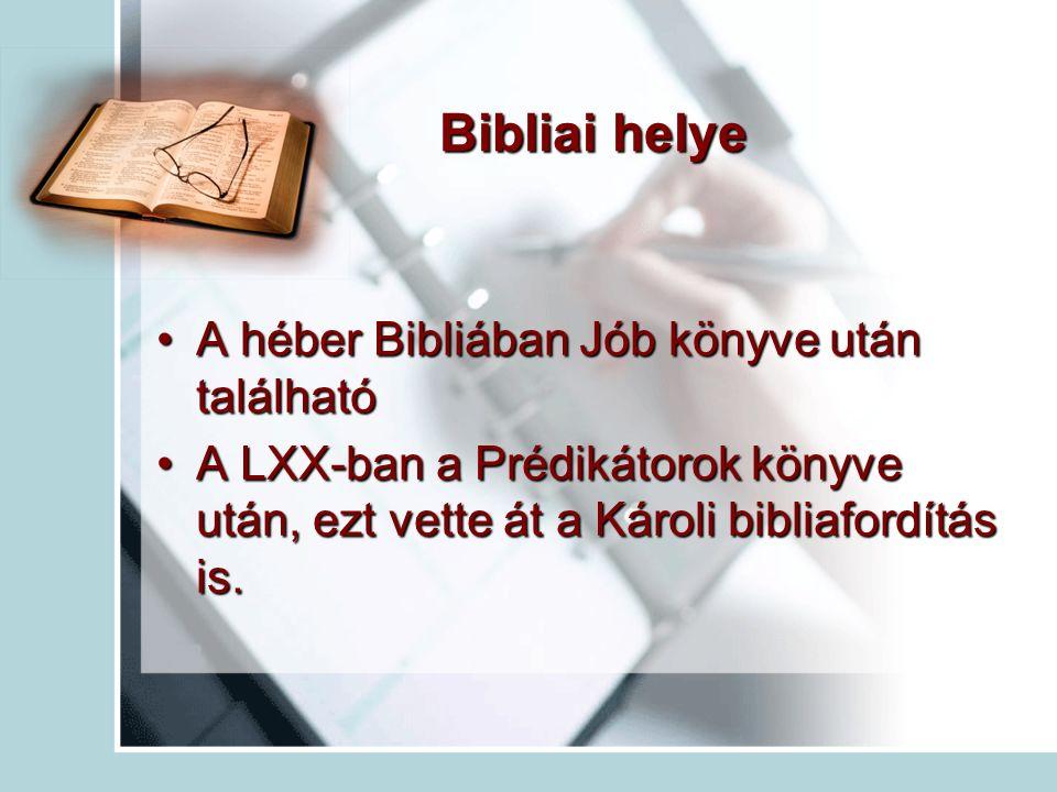 Bibliai helye A héber Bibliában Jób könyve után találhatóA héber Bibliában Jób könyve után található A LXX-ban a Prédikátorok könyve után, ezt vette át a Károli bibliafordítás is.A LXX-ban a Prédikátorok könyve után, ezt vette át a Károli bibliafordítás is.