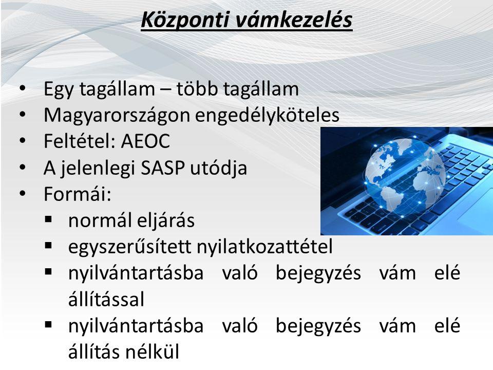 Központi vámkezelés Egy tagállam – több tagállam Magyarországon engedélyköteles Feltétel: AEOC A jelenlegi SASP utódja Formái:  normál eljárás  egyszerűsített nyilatkozattétel  nyilvántartásba való bejegyzés vám elé állítással  nyilvántartásba való bejegyzés vám elé állítás nélkül