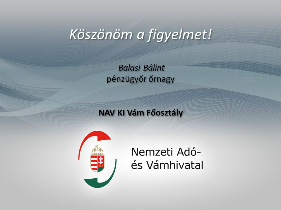 Köszönöm a figyelmet! Balasi Bálint pénzügyőr őrnagy NAV KI Vám Főosztály