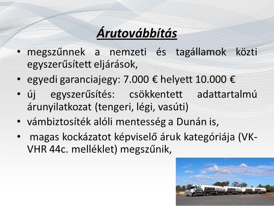 Árutovábbítás megszűnnek a nemzeti és tagállamok közti egyszerűsített eljárások, egyedi garanciajegy: 7.000 € helyett 10.000 € új egyszerűsítés: csökkentett adattartalmú árunyilatkozat (tengeri, légi, vasúti) vámbiztosíték alóli mentesség a Dunán is, magas kockázatot képviselő áruk kategóriája (VK- VHR 44c.