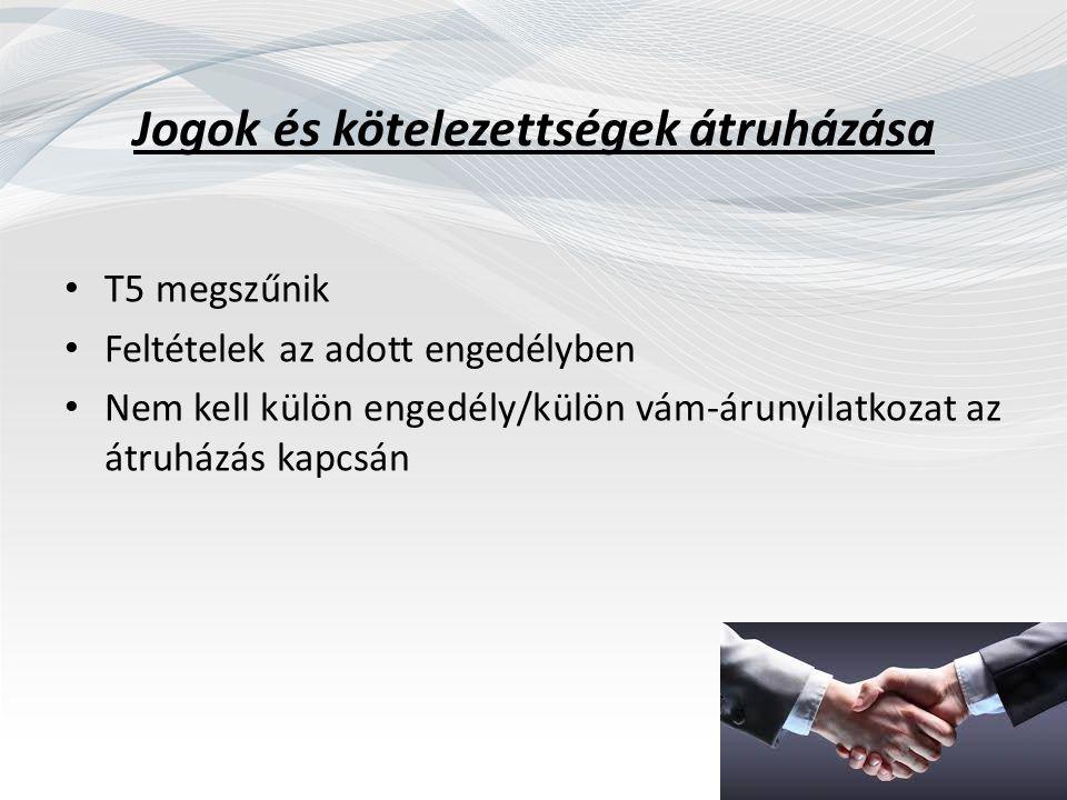 Jogok és kötelezettségek átruházása T5 megszűnik Feltételek az adott engedélyben Nem kell külön engedély/külön vám-árunyilatkozat az átruházás kapcsán