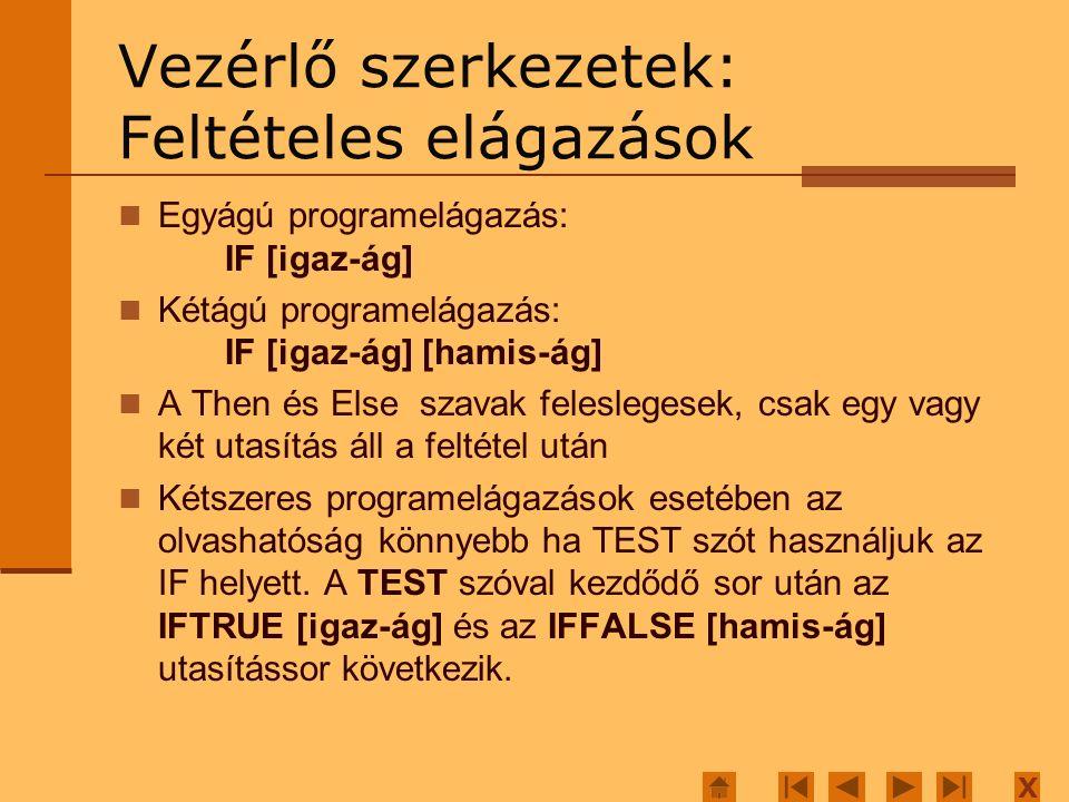 X Vezérlő szerkezetek: Feltételes elágazások Egyágú programelágazás: IF [igaz-ág] Kétágú programelágazás: IF [igaz-ág] [hamis-ág] A Then és Else szavak feleslegesek, csak egy vagy két utasítás áll a feltétel után Kétszeres programelágazások esetében az olvashatóság könnyebb ha TEST szót használjuk az IF helyett.