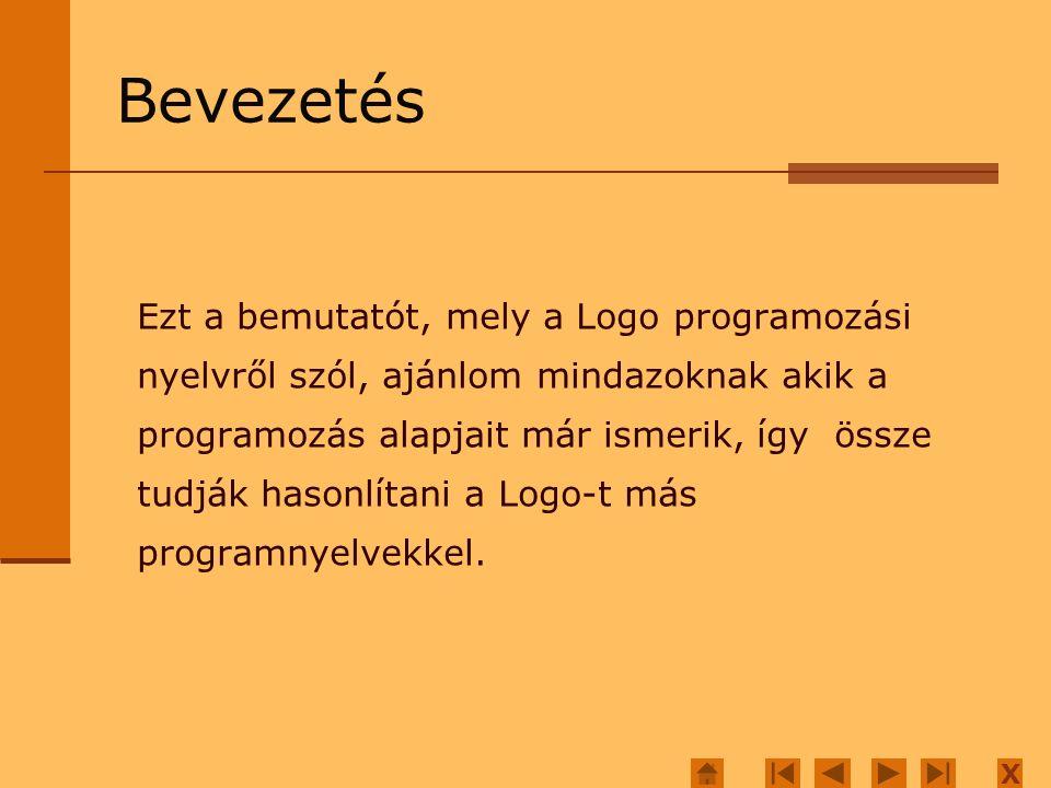 X Bevezetés Ezt a bemutatót, mely a Logo programozási nyelvről szól, ajánlom mindazoknak akik a programozás alapjait már ismerik, így össze tudják hasonlítani a Logo-t más programnyelvekkel.