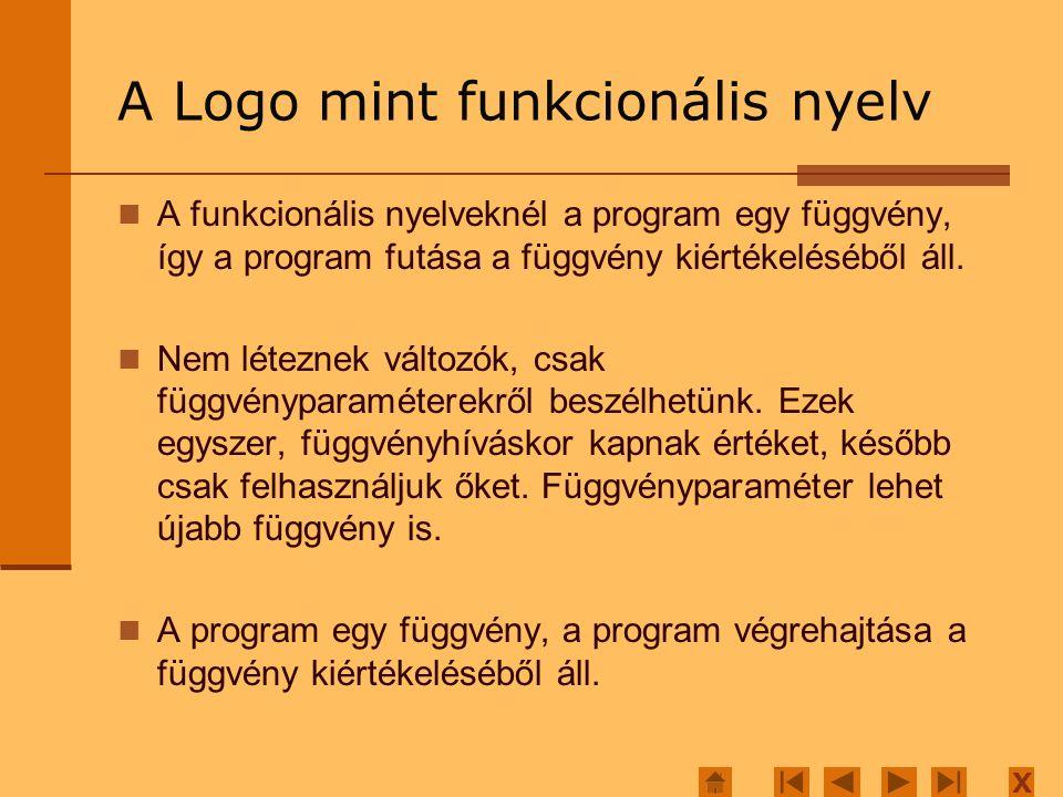 X A Logo mint funkcionális nyelv A programstruktúrálásra következők állnak rendelkezésre: Összetett függvények Alternatív függvények Rekurzív függvények Konstans függvények A megőrzendő értékeket függvényparaméterként tárolhatjuk, így amire többször van szükség, azt vagy rekurzívan számítjuk ki, vagy pedig újabb függvényhívás paraméterének adjuk.
