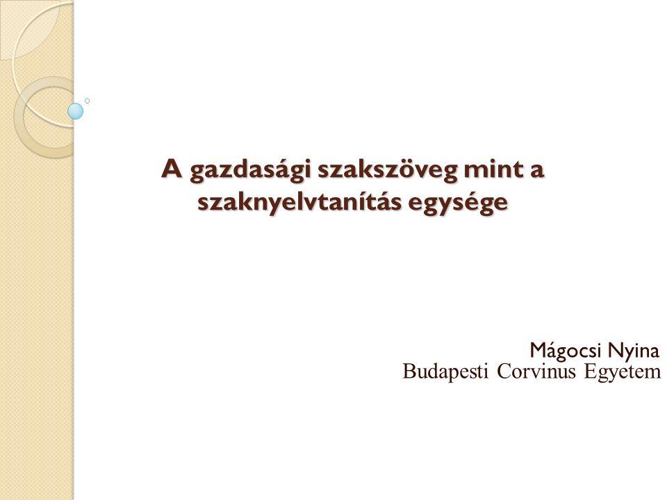 A gazdasági szakszöveg mint a szaknyelvtanítás egysége A gazdasági szakszöveg mint a szaknyelvtanítás egysége Mágocsi Nyina Budapesti Corvinus Egyetem