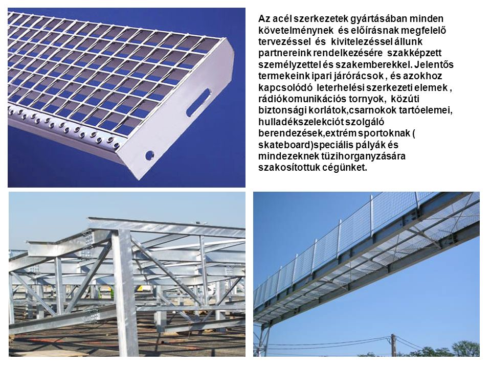 Az acél szerkezetek gyártásában minden követelménynek és előírásnak megfelelő tervezéssel és kivitelezéssel állunk partnereink rendelkezésére szakképzett személyzettel és szakemberekkel.