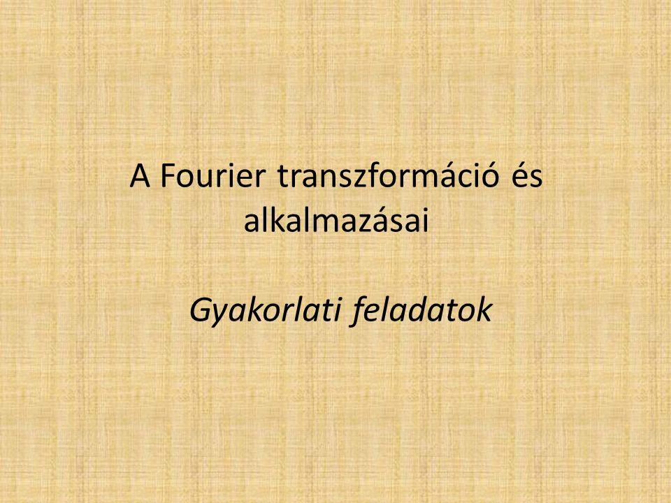 A Fourier transzformáció és alkalmazásai Gyakorlati feladatok