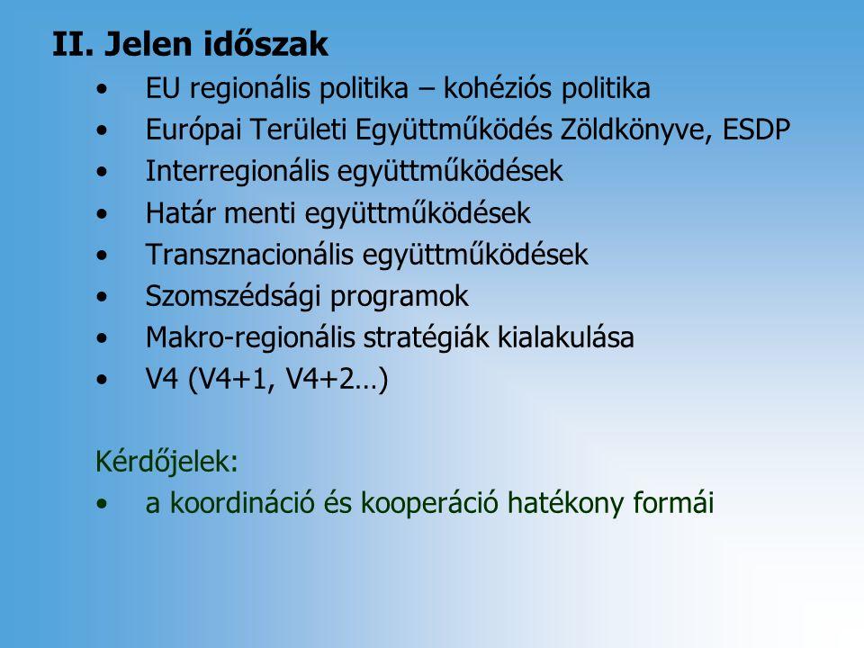 II. Jelen időszak EU regionális politika – kohéziós politika Európai Területi Együttműködés Zöldkönyve, ESDP Interregionális együttműködések Határ men