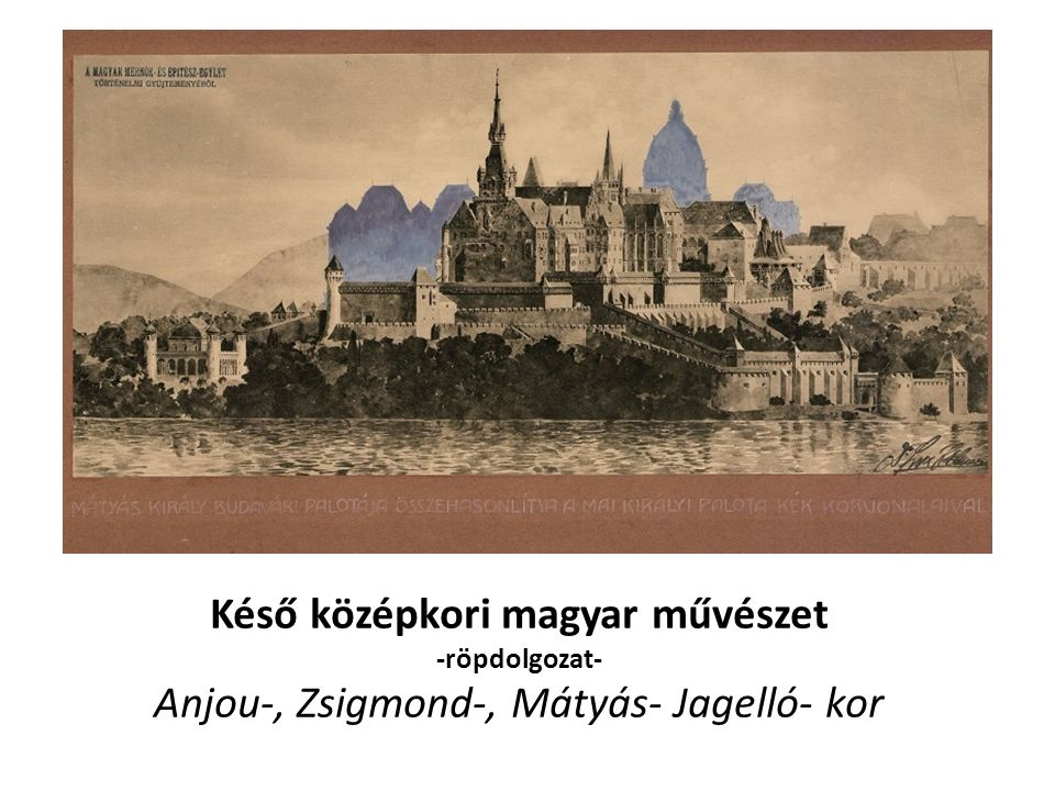 Késő középkori magyar művészet -röpdolgozat- Anjou-, Zsigmond-, Mátyás- Jagelló- kor