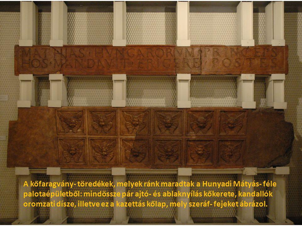 A kőfaragvány- töredékek, melyek ránk maradtak a Hunyadi Mátyás- féle palotaépületből: mindössze pár ajtó- és ablaknyílás kőkerete, kandallók oromzati dísze, illetve ez a kazettás kőlap, mely szeráf- fejeket ábrázol.