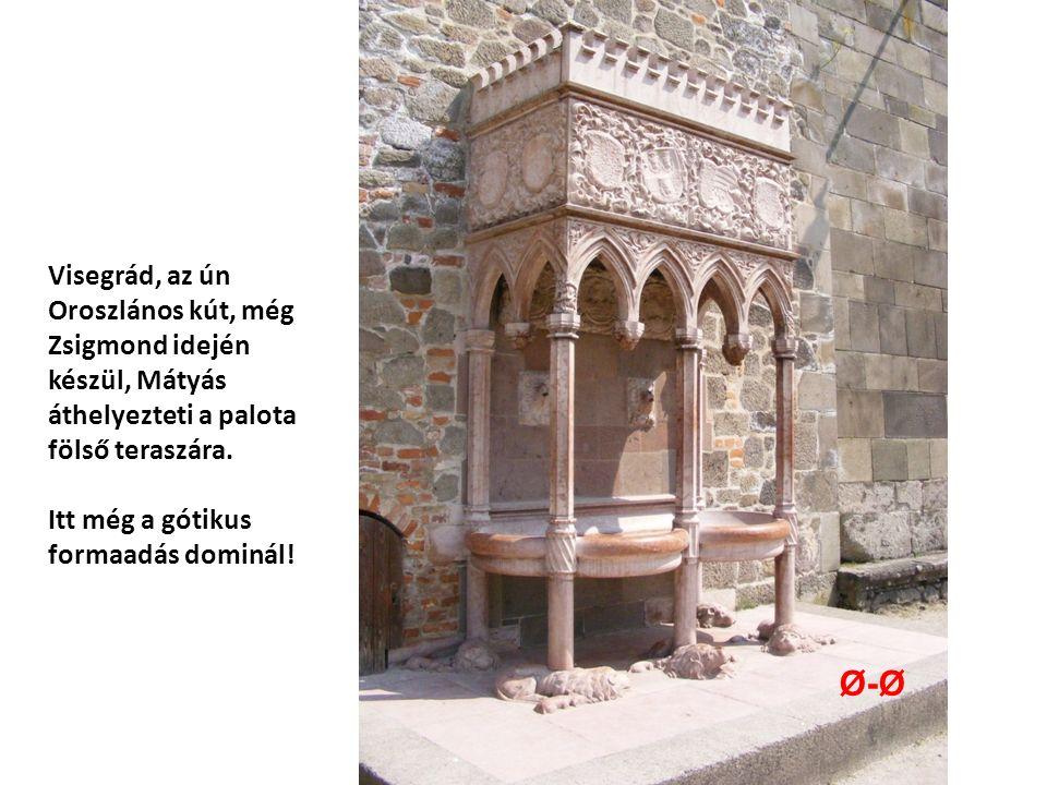 Visegrád, az ún Oroszlános kút, még Zsigmond idején készül, Mátyás áthelyezteti a palota fölső teraszára.