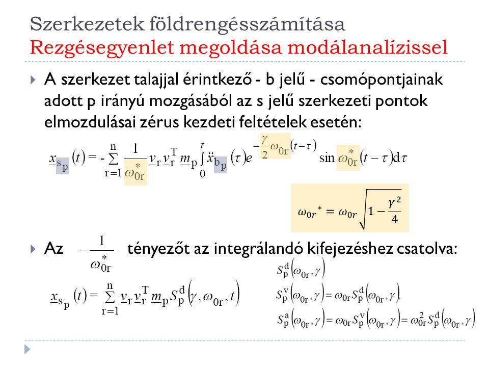 Szerkezetek földrengésszámítása Rezgésegyenlet megoldása modálanalízissel  A szerkezet talajjal érintkező - b jelű - csomópontjainak adott p irányú mozgásából az s jelű szerkezeti pontok elmozdulásai zérus kezdeti feltételek esetén:  Aztényezőt az integrálandó kifejezéshez csatolva: