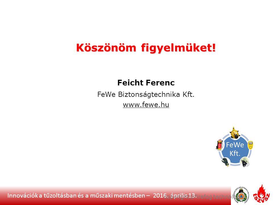 Innovációk a tűzoltásban és a műszaki mentésben – 2016. április 13. Köszönöm figyelmüket! Feicht Ferenc FeWe Biztonságtechnika Kft. www.fewe.hu copyri