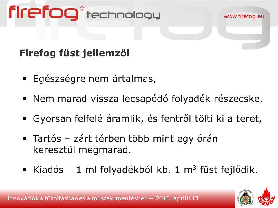 Innovációk a tűzoltásban és a műszaki mentésben – 2016. április 13. Firefog füst jellemzői www.firefog.eu  Egészségre nem ártalmas,  Nem marad vissz