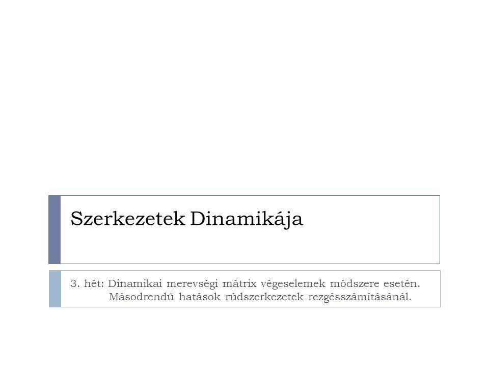Szerkezetek Dinamikája 3. hét: Dinamikai merevségi mátrix végeselemek módszere esetén. Másodrendű hatások rúdszerkezetek rezgésszámításánál.