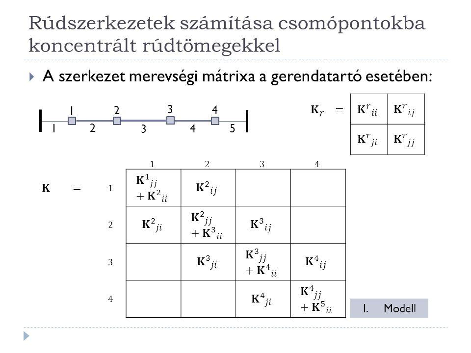 Rúdszerkezetek számítása csomópontokba koncentrált rúdtömegekkel  A szerkezet merevségi mátrixa a gerendatartó esetében: 1 2 3 4 1 2 3 4 5 I.Modell