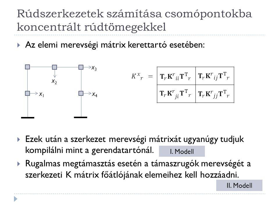 Rúdszerkezetek számítása csomópontokba koncentrált rúdtömegekkel  Az elemi merevségi mátrix kerettartó esetében:  Ezek után a szerkezet merevségi mátrixát ugyanúgy tudjuk kompilálni mint a gerendatartónál.