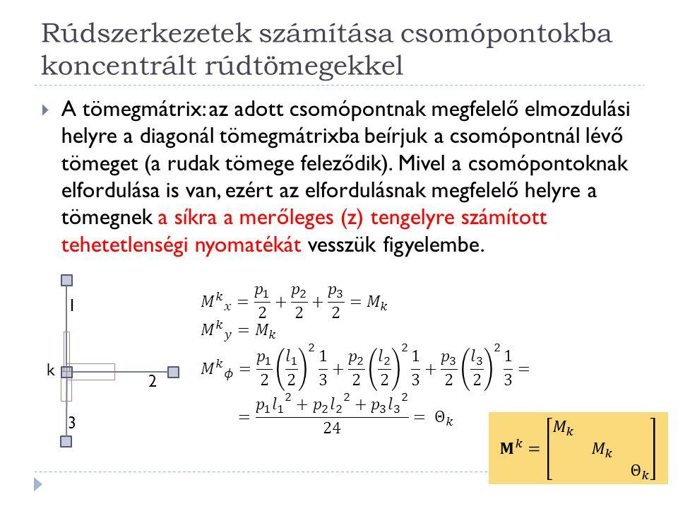 Rúdszerkezetek számítása csomópontokba koncentrált rúdtömegekkel  A tömegmátrix: az adott csomópontnak megfelelő elmozdulási helyre a diagonál tömegmátrixba beírjuk a csomópontnál lévő tömeget (a rudak tömege feleződik).