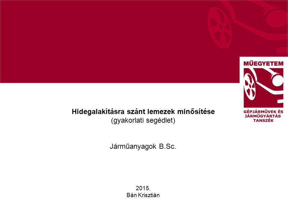 Hidegalakításra szánt lemezek minősítése (gyakorlati segédlet) Járműanyagok B.Sc. 2015. Bán Krisztián