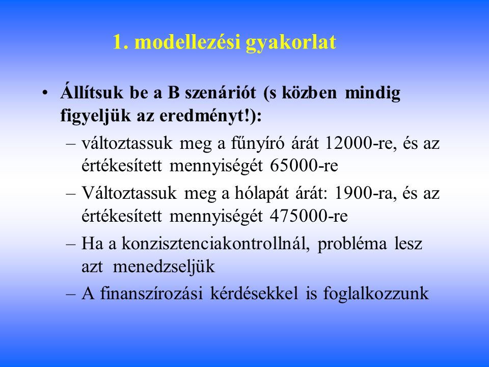 1. modellezési gyakorlat Állítsuk be a B szenáriót (s közben mindig figyeljük az eredményt!): –változtassuk meg a fűnyíró árát 12000-re, és az értékes