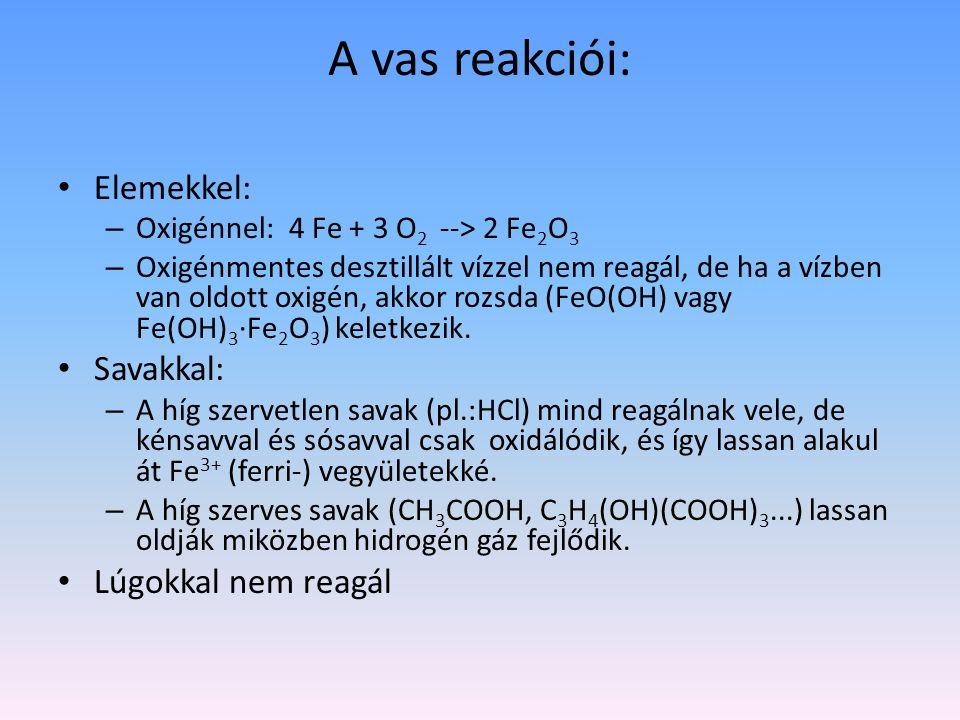 A vas reakciói: Elemekkel: – Oxigénnel: 4 Fe + 3 O 2 --> 2 Fe 2 O 3 – Oxigénmentes desztillált vízzel nem reagál, de ha a vízben van oldott oxigén, ak