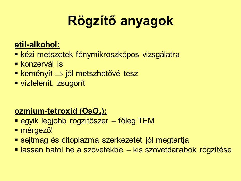 Rögzítő anyagok etil-alkohol:  kézi metszetek fénymikroszkópos vizsgálatra  konzervál is  keményít  jól metszhetővé tesz  víztelenít, zsugorít ozmium-tetroxid (OsO 4 ):  egyik legjobb rögzítőszer – főleg TEM  mérgező.