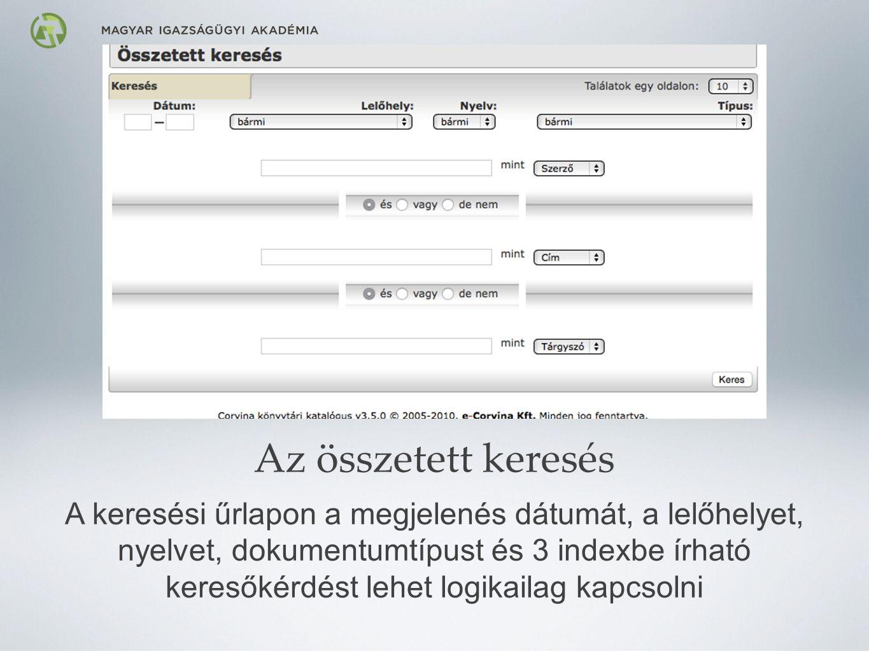 Az összetett keresés A keresési űrlapon a megjelenés dátumát, a lelőhelyet, nyelvet, dokumentumtípust és 3 indexbe írható keresőkérdést lehet logikailag kapcsolni