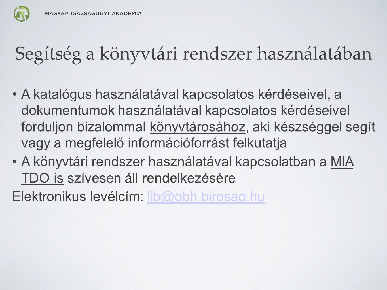 Segítség a könyvtári rendszer használatában A katalógus használatával kapcsolatos kérdéseivel, a dokumentumok használatával kapcsolatos kérdéseivel forduljon bizalommal könyvtárosához, aki készséggel segít vagy a megfelelő információforrást felkutatja A könyvtári rendszer használatával kapcsolatban a MIA TDO is szívesen áll rendelkezésére Elektronikus levélcím: lib@obh.birosag.hu