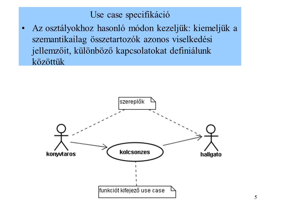 5 Use case specifikáció Az osztályokhoz hasonló módon kezeljük: kiemeljük a szemantikailag összetartozók azonos viselkedési jellemzőit, különböző kapcsolatokat definiálunk közöttük