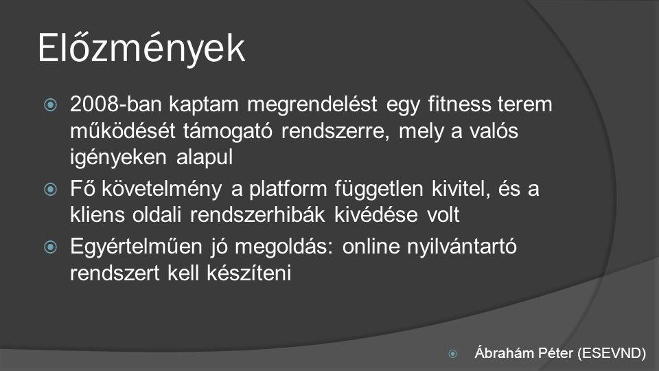 Előzmények  2008-ban kaptam megrendelést egy fitness terem működését támogató rendszerre, mely a valós igényeken alapul  Fő követelmény a platform független kivitel, és a kliens oldali rendszerhibák kivédése volt  Egyértelműen jó megoldás: online nyilvántartó rendszert kell készíteni  Ábrahám Péter (ESEVND)