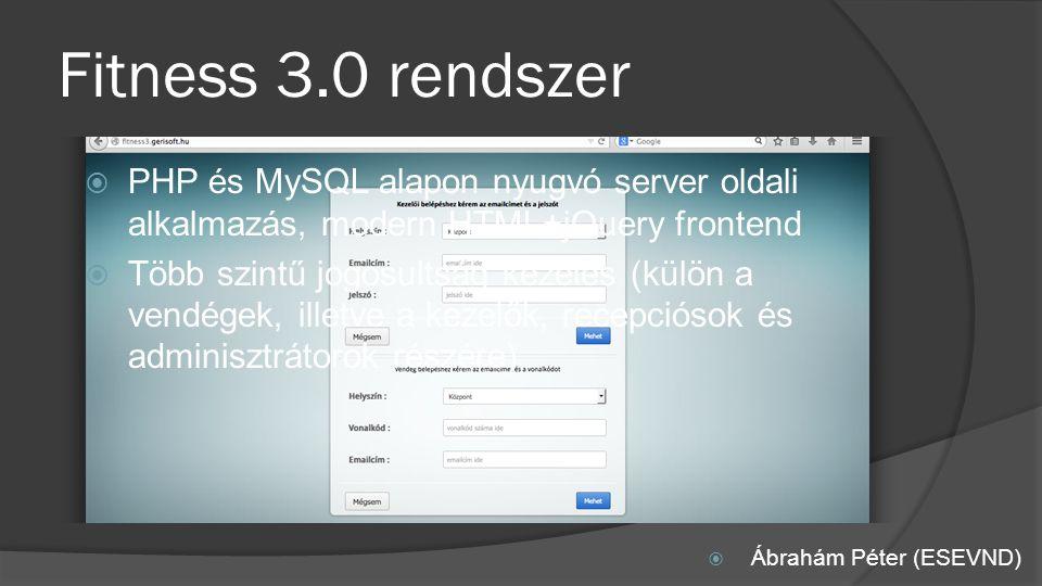 Fitness 3.0 rendszer  Ábrahám Péter (ESEVND)  PHP és MySQL alapon nyugvó server oldali alkalmazás, modern HTML+jQuery frontend  Több szintű jogosultság kezelés (külön a vendégek, illetve a kezelők, recepciósok és adminisztrátorok részére)