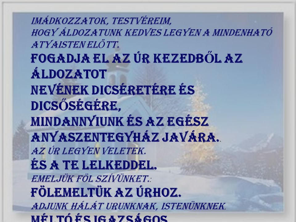 Imádkozzatok, testvéreim, hogy áldozatunk kedves legyen a mindenható Atyaisten el Ő tt. Fogadja el az Úr kezedb Ő l az áldozatot nevének dicséretére é