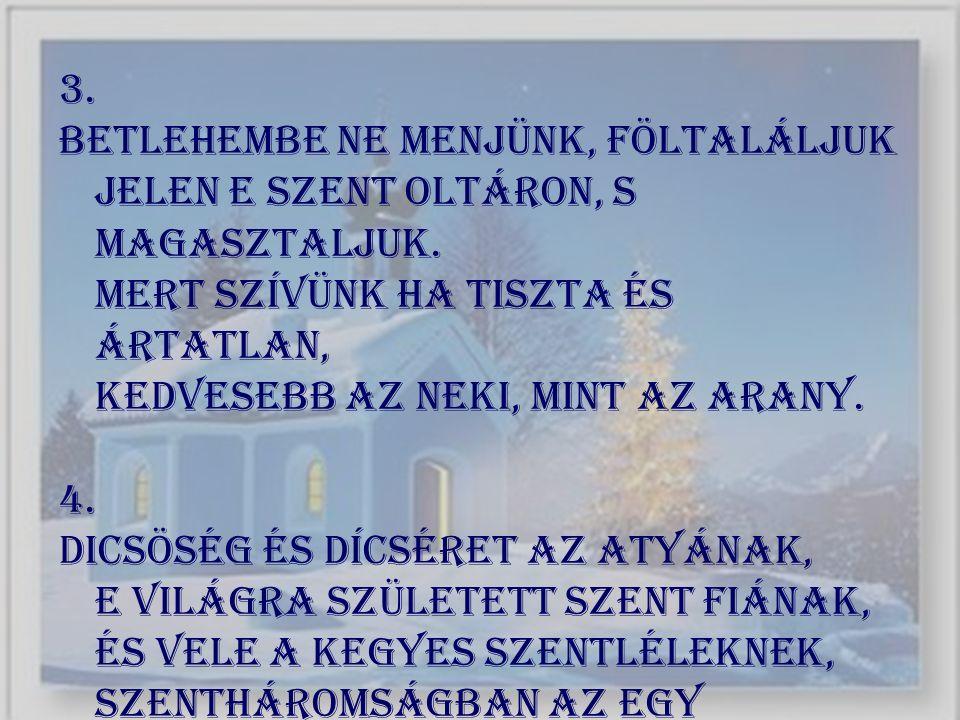 3. Betlehembe ne menjünk, föltaláljuk Jelen e szent oltáron, s magasztaljuk. Mert szívünk ha tiszta és ártatlan, Kedvesebb az neki, mint az arany. 4.