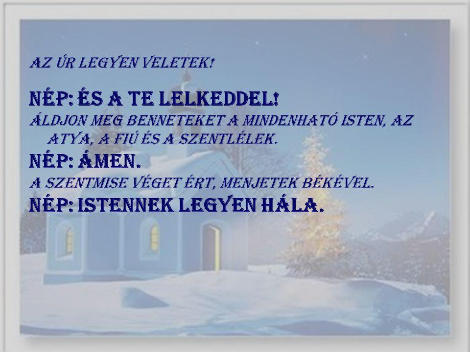 Az Úr legyen veletek! Nép: És a te lelkeddel! Áldjon meg benneteket a mindenható Isten, az Atya, a Fiú és a Szentlélek. Nép: Ámen. A szentmise véget é