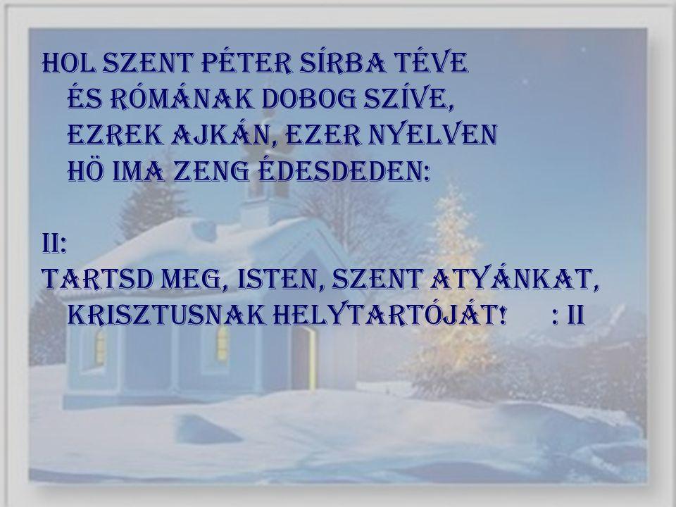 Hol Szent Péter sírba téve És Rómának dobog szíve, Ezrek ajkán, ezer nyelven HÖ ima zeng édesdeden: II: Tartsd meg, Isten, szent atyánkat, Krisztusnak