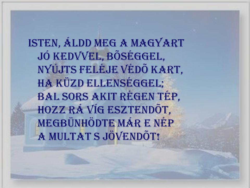 Isten, áldd meg a magyart Jó kedvvel, bõséggel, Nyújts feléje védõ kart, Ha küzd ellenséggel; Bal sors akit régen tép, Hozz rá víg esztendõt, Megbünhö