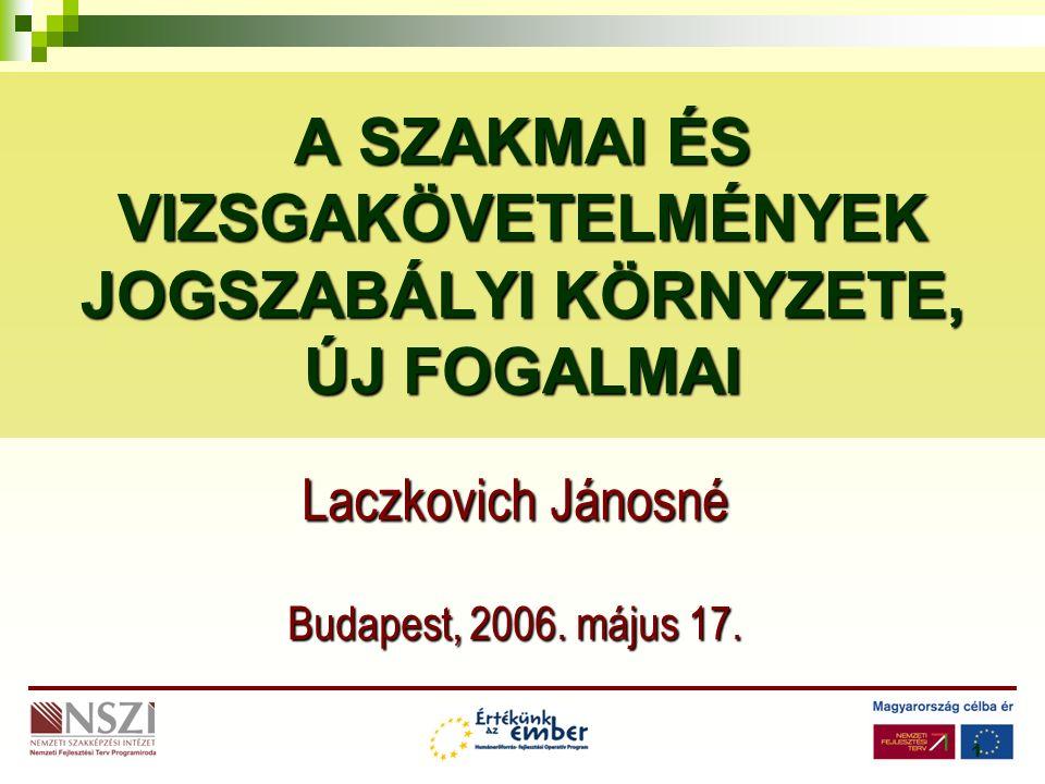 1 A SZAKMAI ÉS VIZSGAKÖVETELMÉNYEK JOGSZABÁLYI KÖRNYZETE, ÚJ FOGALMAI Laczkovich Jánosné Budapest, 2006.
