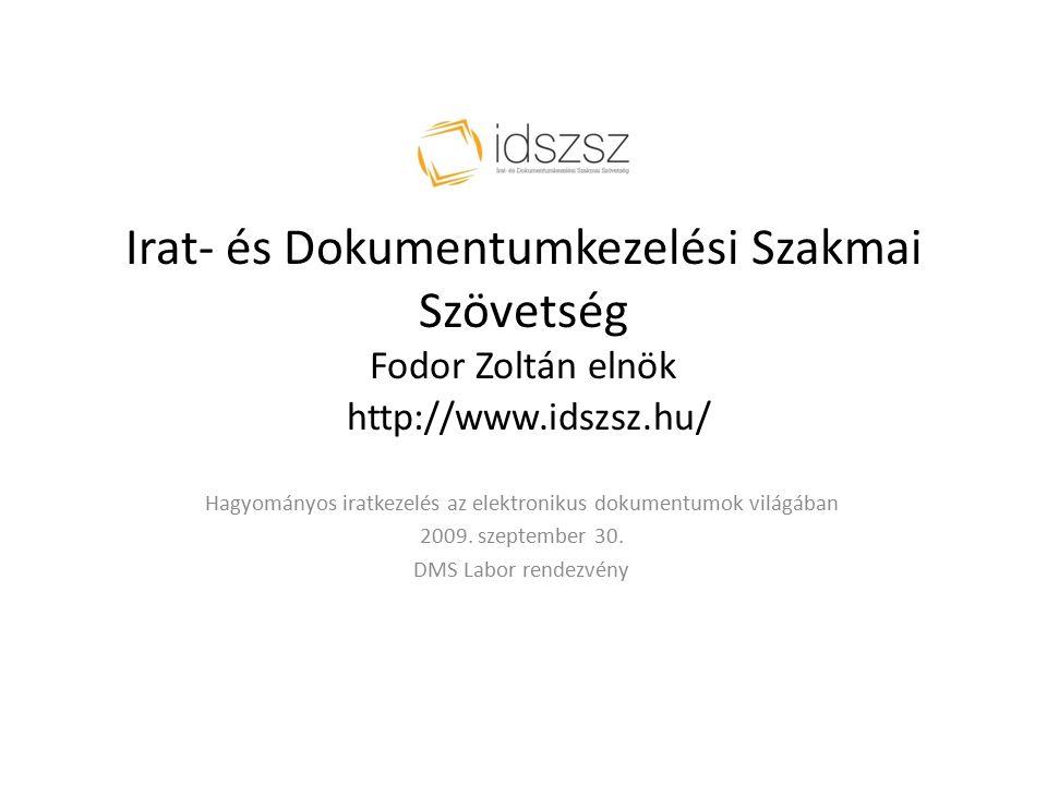 Irat- és Dokumentumkezelési Szakmai Szövetség Fodor Zoltán elnök http://www.idszsz.hu/ Hagyományos iratkezelés az elektronikus dokumentumok világában