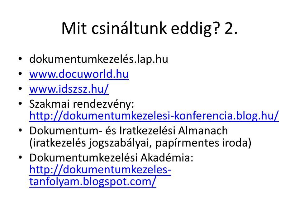 Mit csináltunk eddig? 2. dokumentumkezelés.lap.hu www.docuworld.hu www.idszsz.hu/ Szakmai rendezvény: http://dokumentumkezelesi-konferencia.blog.hu/ h