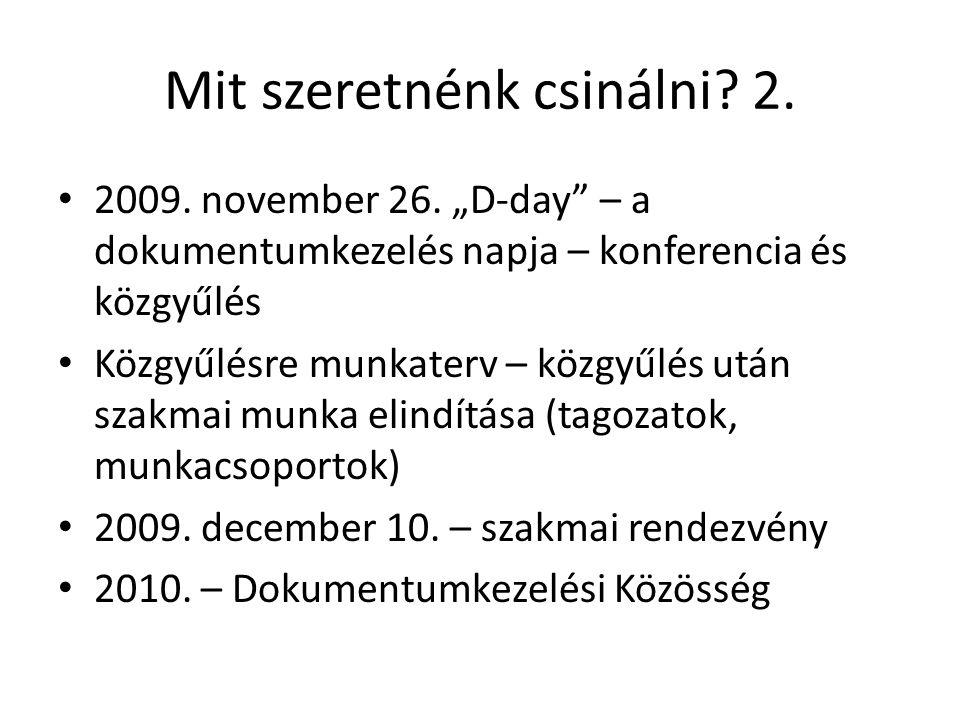 """Mit szeretnénk csinálni? 2. 2009. november 26. """"D-day"""" – a dokumentumkezelés napja – konferencia és közgyűlés Közgyűlésre munkaterv – közgyűlés után s"""