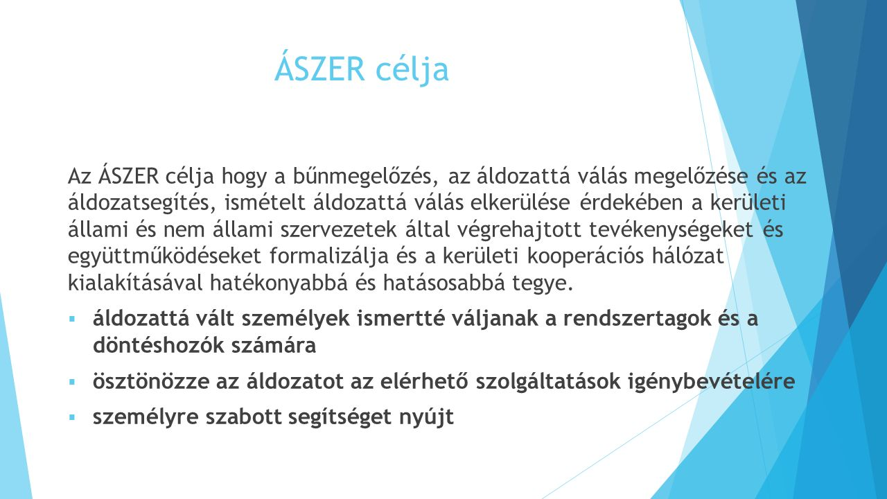 ÁSZER célja Az ÁSZER célja hogy a bűnmegelőzés, az áldozattá válás megelőzése és az áldozatsegítés, ismételt áldozattá válás elkerülése érdekében a kerületi állami és nem állami szervezetek által végrehajtott tevékenységeket és együttműködéseket formalizálja és a kerületi kooperációs hálózat kialakításával hatékonyabbá és hatásosabbá tegye.