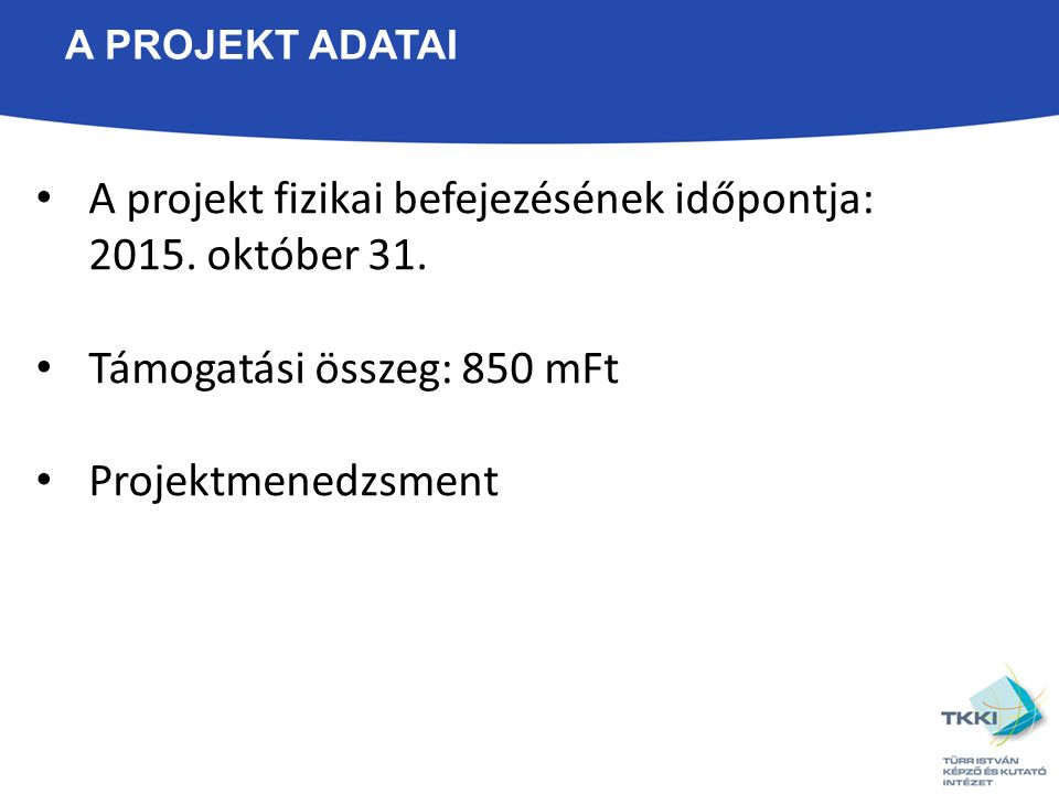 A PROJEKT ADATAI A projekt fizikai befejezésének időpontja: 2015.