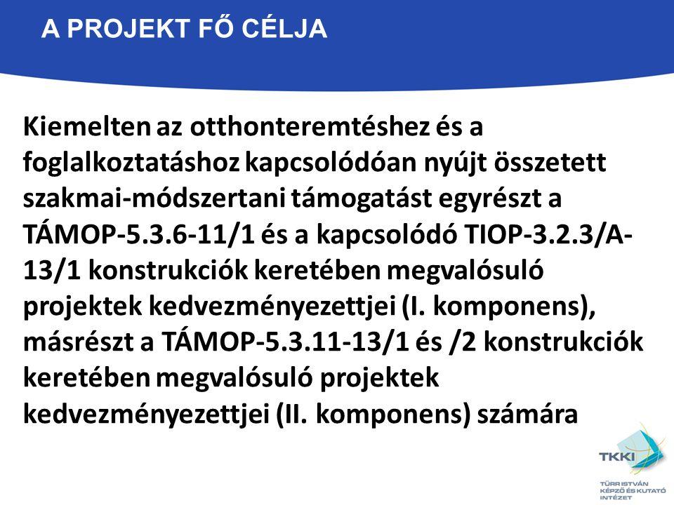 A PROJEKT FŐ CÉLJA Kiemelten az otthonteremtéshez és a foglalkoztatáshoz kapcsolódóan nyújt összetett szakmai-módszertani támogatást egyrészt a TÁMOP-5.3.6-11/1 és a kapcsolódó TIOP-3.2.3/A- 13/1 konstrukciók keretében megvalósuló projektek kedvezményezettjei (I.