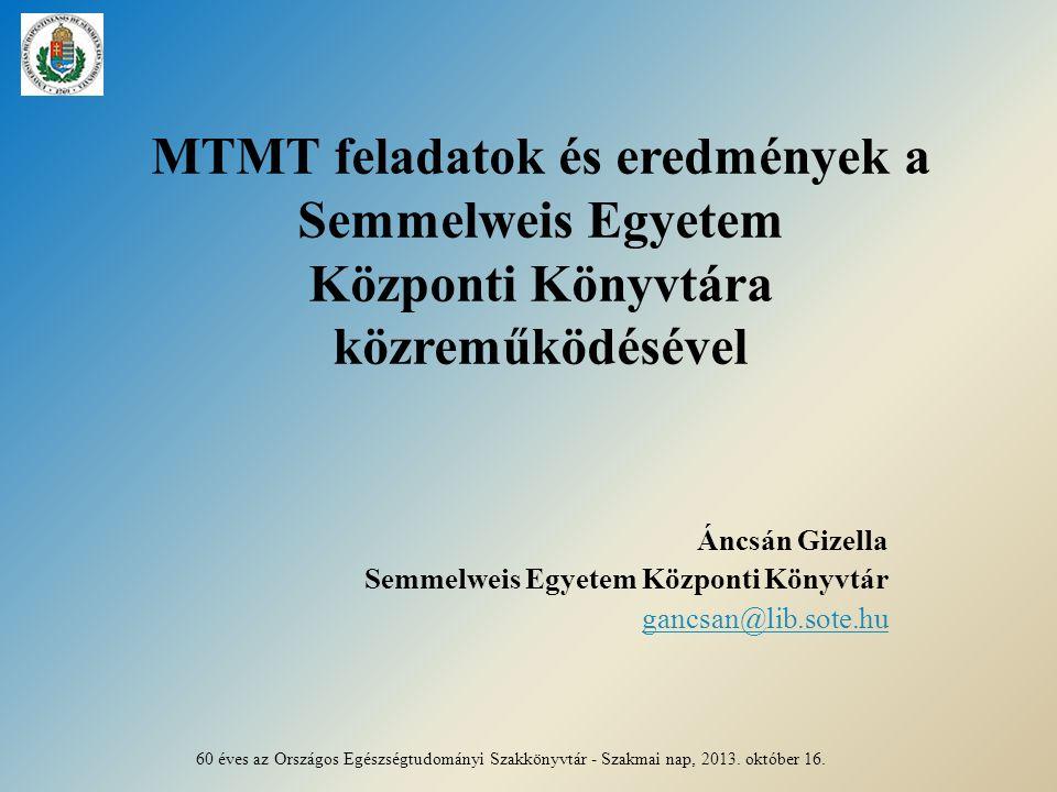 MTMT feladatok és eredmények a Semmelweis Egyetem Központi Könyvtára közreműködésével Áncsán Gizella Semmelweis Egyetem Központi Könyvtár gancsan@lib.sote.hu 60 éves az Országos Egészségtudományi Szakkönyvtár - Szakmai nap, 2013.