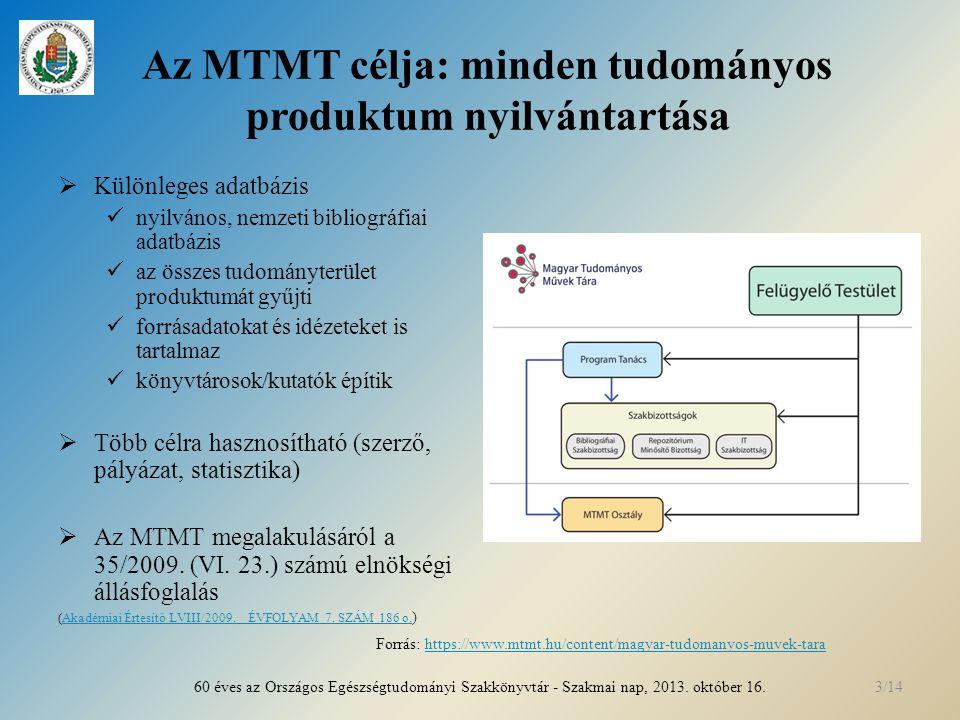 Az MTMT célja: minden tudományos produktum nyilvántartása  Különleges adatbázis nyilvános, nemzeti bibliográfiai adatbázis az összes tudományterület produktumát gyűjti forrásadatokat és idézeteket is tartalmaz könyvtárosok/kutatók építik  Több célra hasznosítható (szerző, pályázat, statisztika)  Az MTMT megalakulásáról a 35/2009.