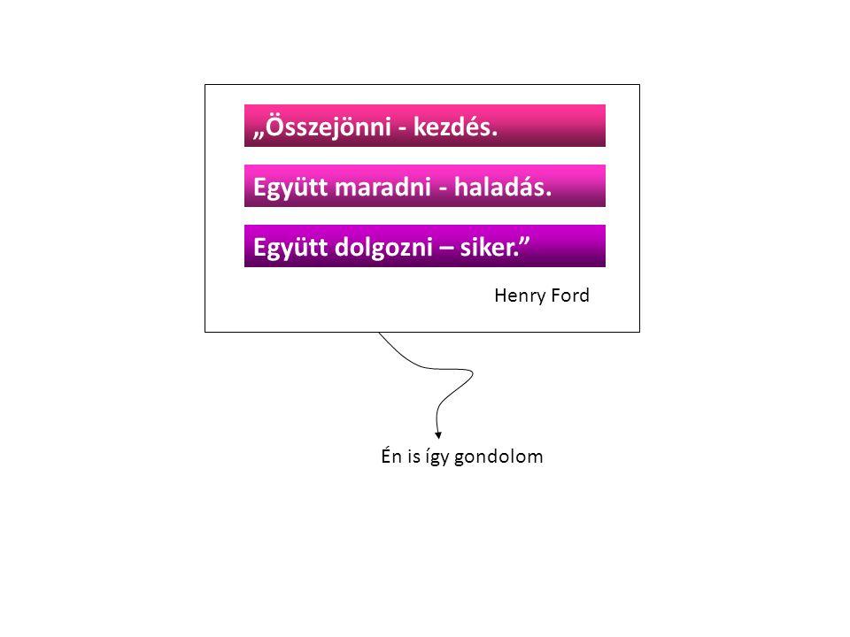 """Én is így gondolom Henry Ford """"Összejönni - kezdés. Együtt dolgozni – siker."""" Együtt maradni - haladás."""